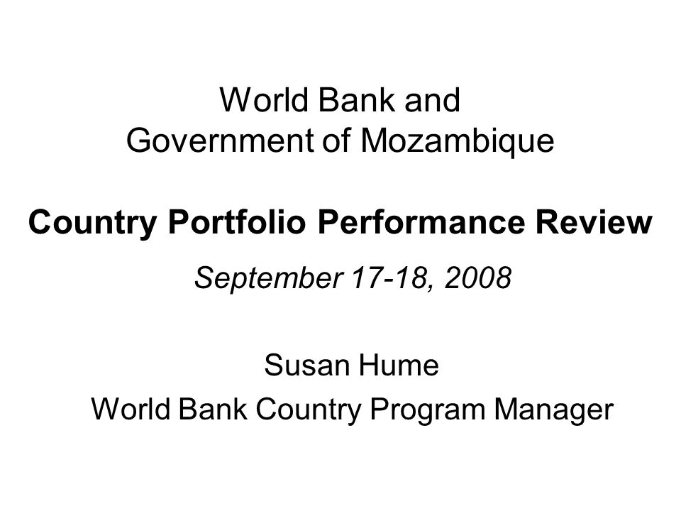 World Bank and Government of Mozambique Country Portfolio Performance Review September 17-18, 2008 Susan Hume World Bank Country Program Manager