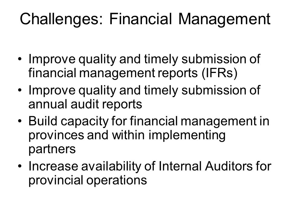 Challenges: Financial Management Improve quality and timely submission of financial management reports (IFRs) Improve quality and timely submission of annual audit reports Build capacity for financial management in provinces and within implementing partners Increase availability of Internal Auditors for provincial operations