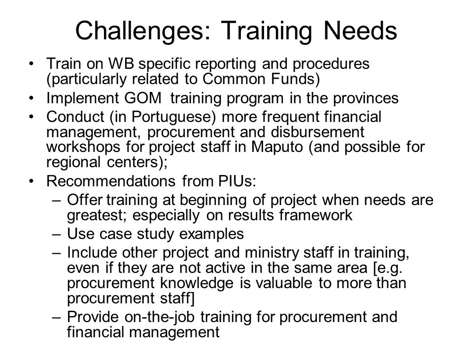 Challenges: Training Needs Train on WB specific reporting and procedures (particularly related to Common Funds) Implement GOM training program in the provinces Conduct (in Portuguese) more frequent financial management, procurement and disbursement workshops for project staff in Maputo (and possible for regional centers); Recommendations from PIUs: –Offer training at beginning of project when needs are greatest; especially on results framework –Use case study examples –Include other project and ministry staff in training, even if they are not active in the same area [e.g.