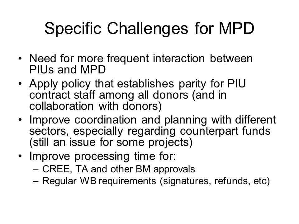 Specific Challenges for MPD Need for more frequent interaction between PIUs and MPD Apply policy that establishes parity for PIU contract staff among all donors (and in collaboration with donors) Improve coordination and planning with different sectors, especially regarding counterpart funds (still an issue for some projects) Improve processing time for: –CREE, TA and other BM approvals –Regular WB requirements (signatures, refunds, etc)