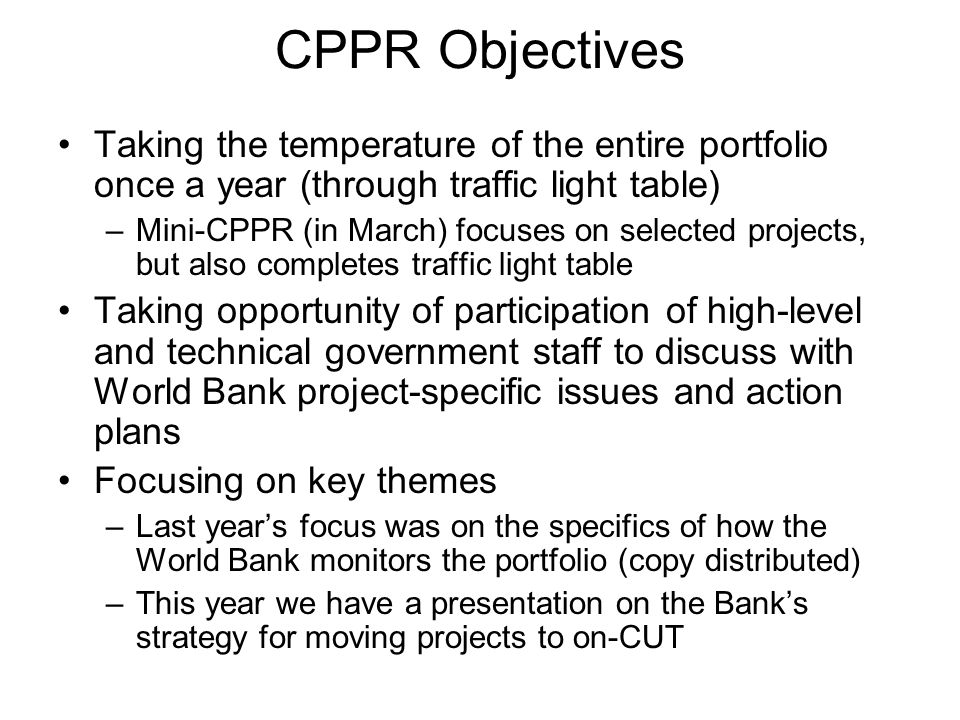 CPPR Objectives Taking the temperature of the entire portfolio once a year (through traffic light table) –Mini-CPPR (in March) focuses on selected projects, but also completes traffic light table Taking opportunity of participation of high-level and technical government staff to discuss with World Bank project-specific issues and action plans Focusing on key themes –Last years focus was on the specifics of how the World Bank monitors the portfolio (copy distributed) –This year we have a presentation on the Banks strategy for moving projects to on-CUT