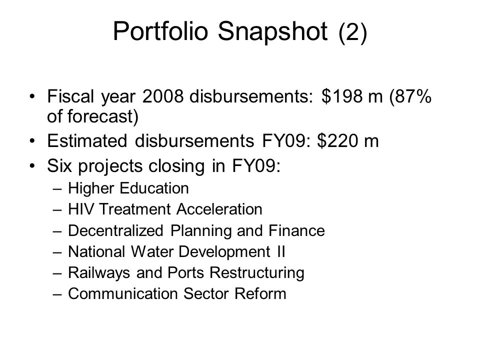Portfolio Snapshot (2) Fiscal year 2008 disbursements: $198 m (87% of forecast) Estimated disbursements FY09: $220 m Six projects closing in FY09: –Higher Education –HIV Treatment Acceleration –Decentralized Planning and Finance –National Water Development II –Railways and Ports Restructuring –Communication Sector Reform
