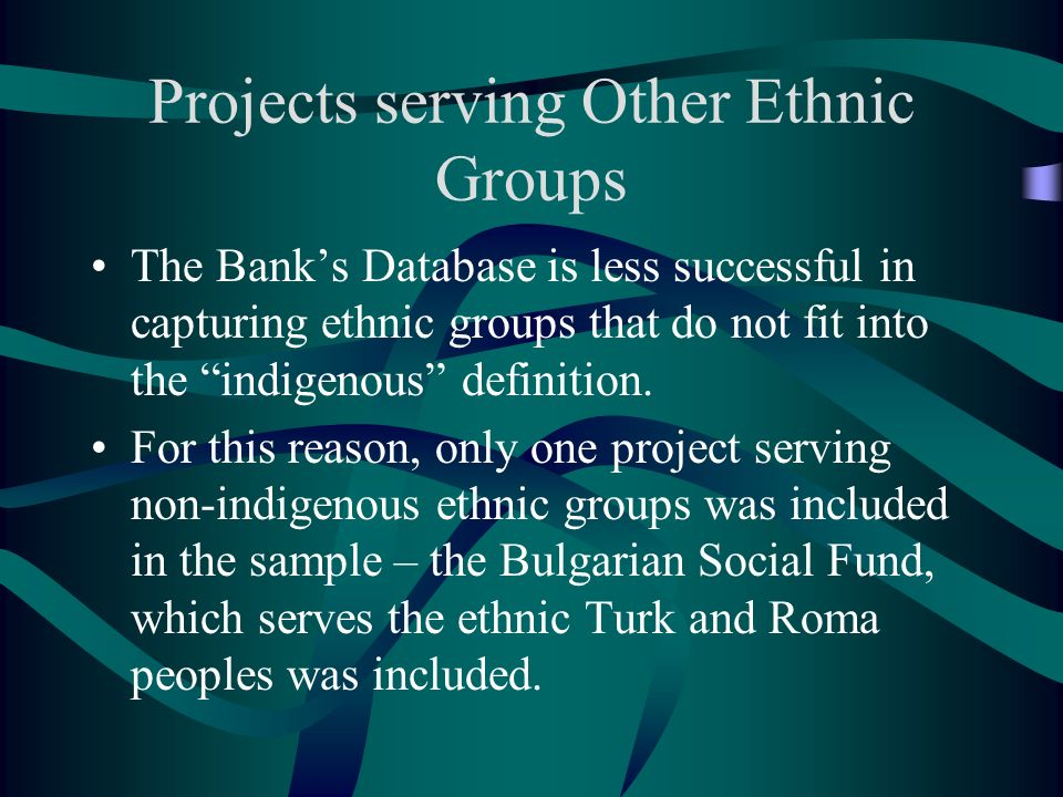 Projects serving Other Ethnic Groups The Banks Database is less successful in capturing ethnic groups that do not fit into the indigenous definition.