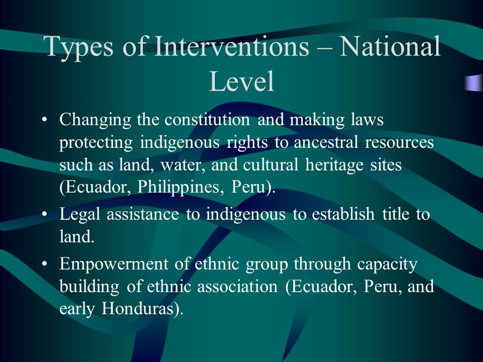 Types of Interventions – National Level Changing the constitution and making laws protecting indigenous rights to ancestral resources such as land, wa