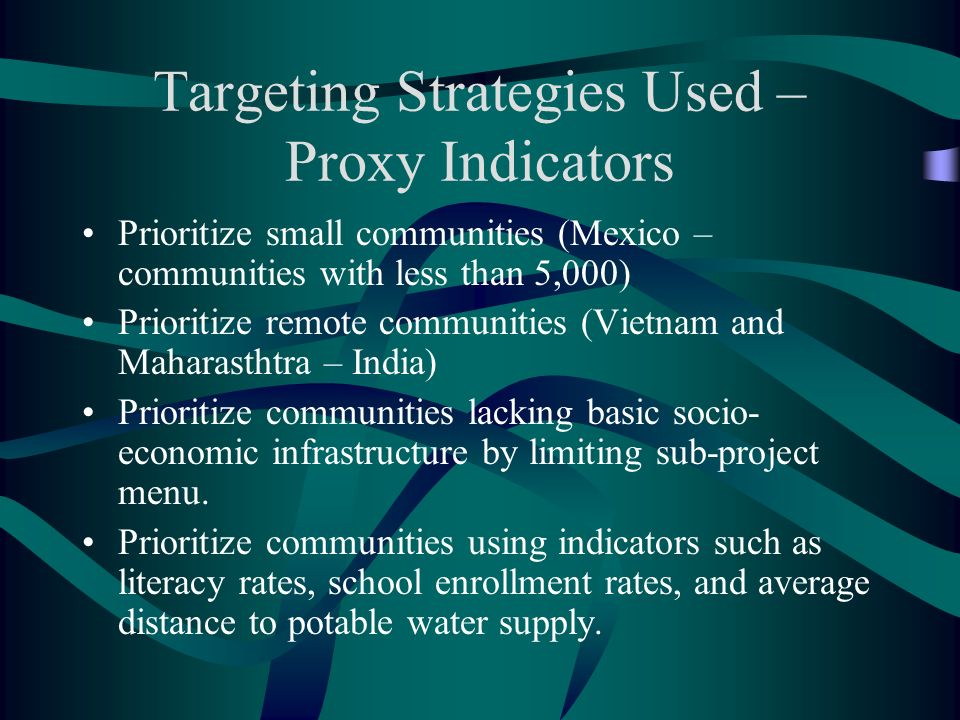 Targeting Strategies Used – Proxy Indicators Prioritize small communities (Mexico – communities with less than 5,000) Prioritize remote communities (Vietnam and Maharasthtra – India) Prioritize communities lacking basic socio- economic infrastructure by limiting sub-project menu.