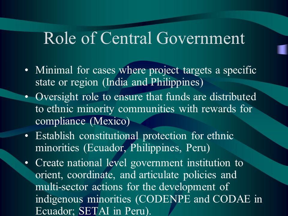 Role of Central Government Minimal for cases where project targets a specific state or region (India and Philippines) Oversight role to ensure that funds are distributed to ethnic minority communities with rewards for compliance (Mexico) Establish constitutional protection for ethnic minorities (Ecuador, Philippines, Peru) Create national level government institution to orient, coordinate, and articulate policies and multi-sector actions for the development of indigenous minorities (CODENPE and CODAE in Ecuador; SETAI in Peru).