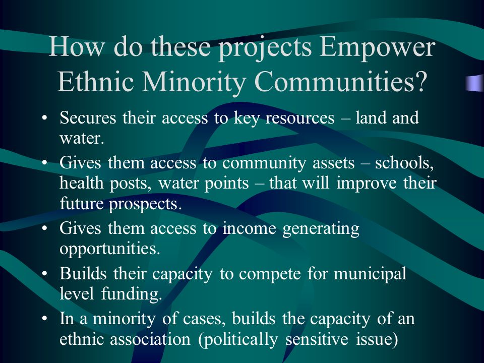 How do these projects Empower Ethnic Minority Communities? Secures their access to key resources – land and water. Gives them access to community asse