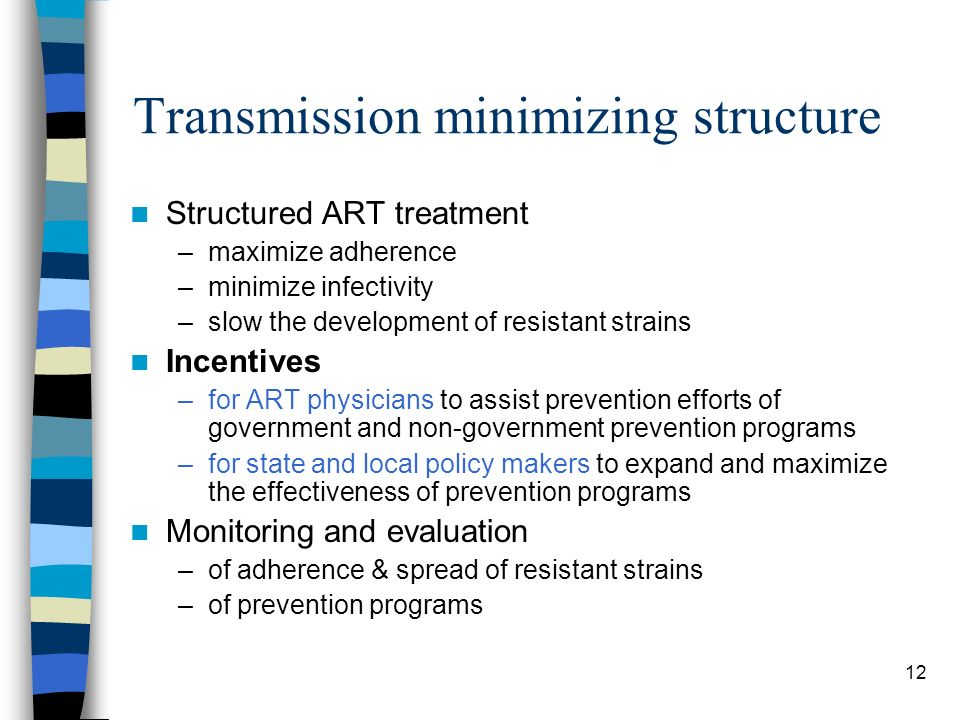 12 Transmission minimizing structure Structured ART treatment –maximize adherence –minimize infectivity –slow the development of resistant strains Incentives –for ART physicians to assist prevention efforts of government and non-government prevention programs –for state and local policy makers to expand and maximize the effectiveness of prevention programs Monitoring and evaluation –of adherence & spread of resistant strains –of prevention programs