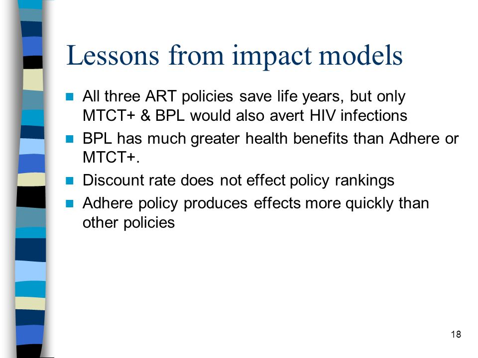 18 Lessons from impact models All three ART policies save life years, but only MTCT+ & BPL would also avert HIV infections BPL has much greater health benefits than Adhere or MTCT+.
