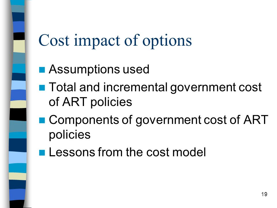 19 Cost impact of options Assumptions used Total and incremental government cost of ART policies Components of government cost of ART policies Lessons from the cost model