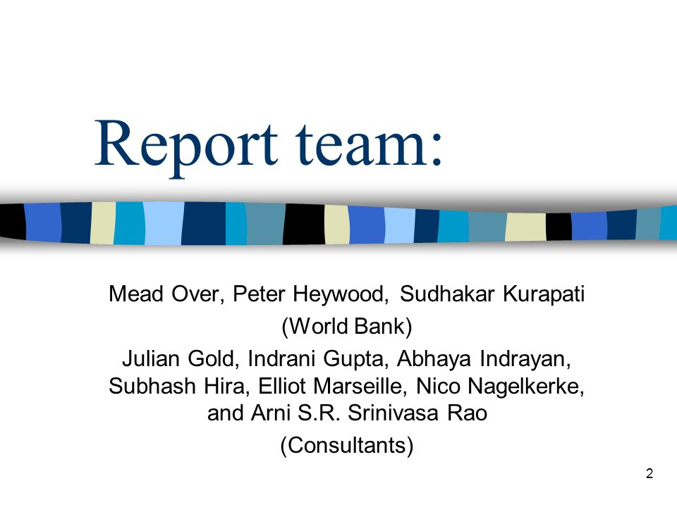 2 Report team: Mead Over, Peter Heywood, Sudhakar Kurapati (World Bank) Julian Gold, Indrani Gupta, Abhaya Indrayan, Subhash Hira, Elliot Marseille, Nico Nagelkerke, and Arni S.R.