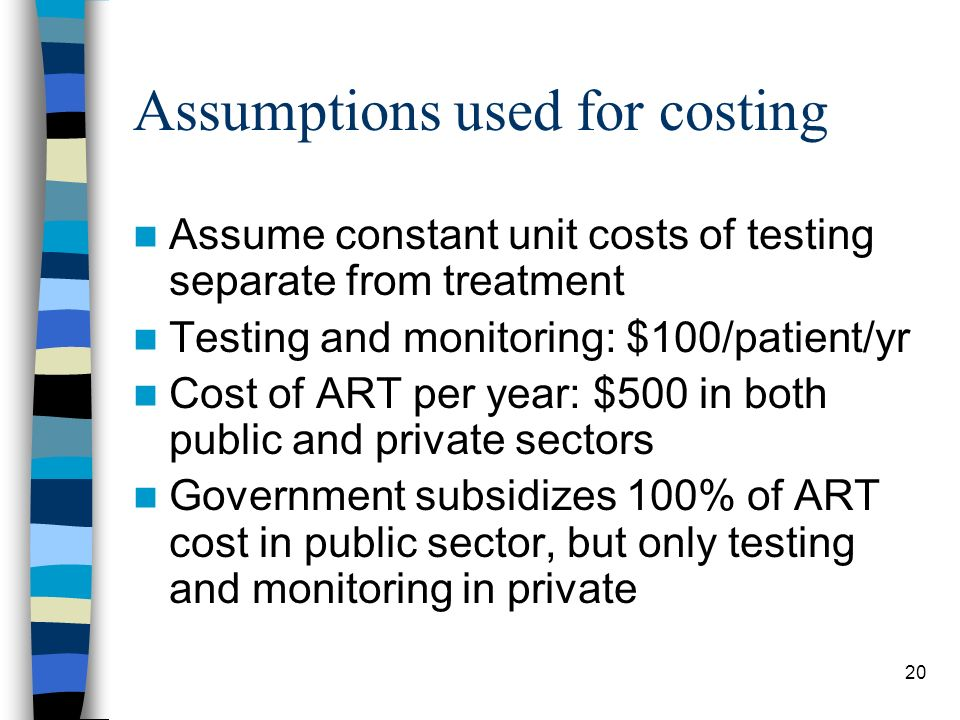 20 Assumptions used for costing Assume constant unit costs of testing separate from treatment Testing and monitoring: $100/patient/yr Cost of ART per year: $500 in both public and private sectors Government subsidizes 100% of ART cost in public sector, but only testing and monitoring in private