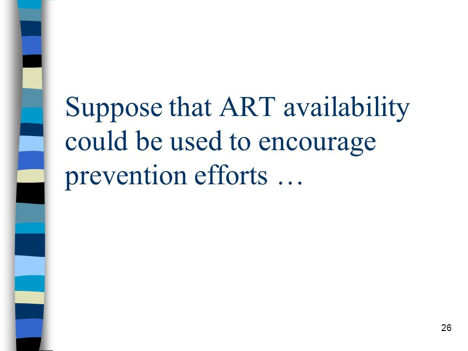 26 Suppose that ART availability could be used to encourage prevention efforts …