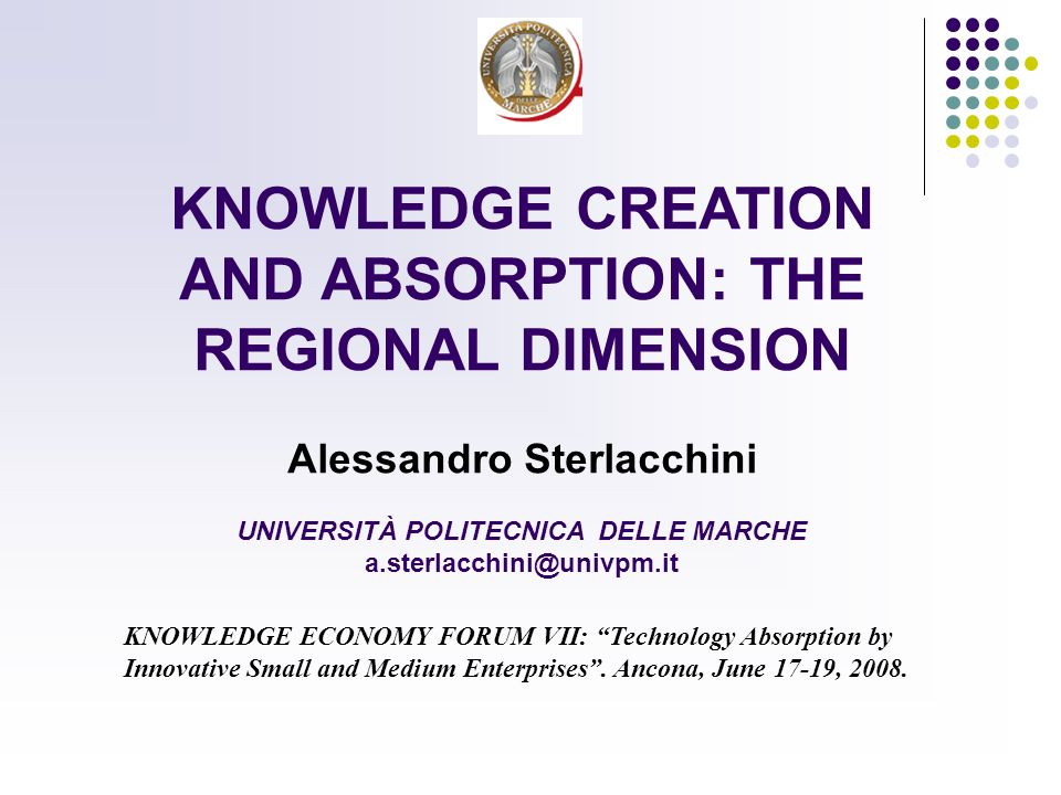 KNOWLEDGE CREATION AND ABSORPTION: THE REGIONAL DIMENSION Alessandro Sterlacchini UNIVERSITÀ POLITECNICA DELLE MARCHE a.sterlacchini@univpm.it KNOWLEDGE ECONOMY FORUM VII: Technology Absorption by Innovative Small and Medium Enterprises.