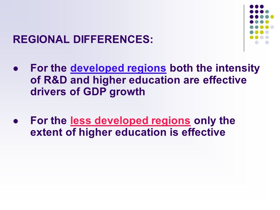 REGIONAL DIFFERENCES: For the developed regions both the intensity of R&D and higher education are effective drivers of GDP growth For the less developed regions only the extent of higher education is effective