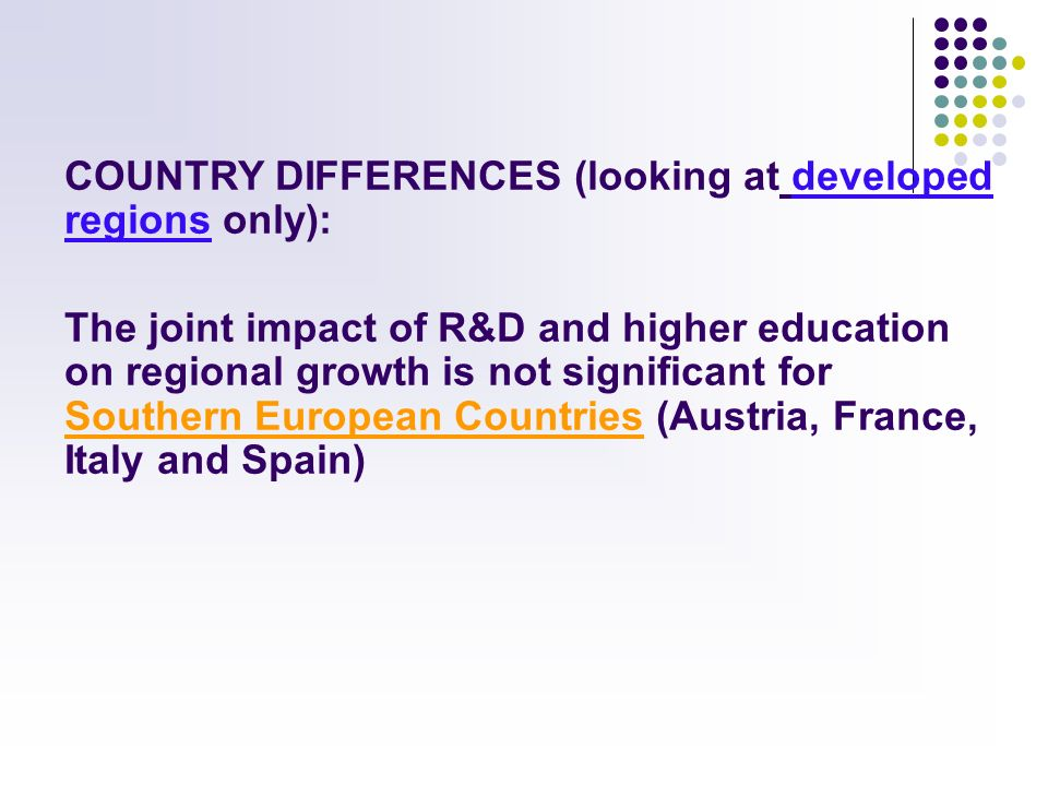 COUNTRY DIFFERENCES (looking at developed regions only): The joint impact of R&D and higher education on regional growth is not significant for Southern European Countries (Austria, France, Italy and Spain)