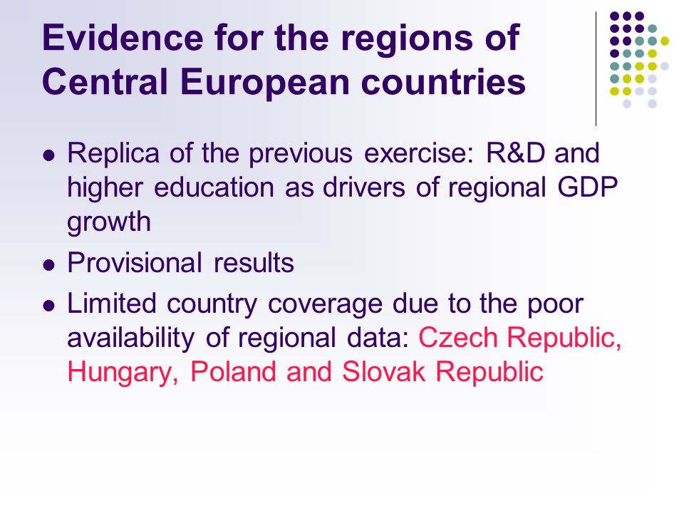 Evidence for the regions of Central European countries Replica of the previous exercise: R&D and higher education as drivers of regional GDP growth Provisional results Limited country coverage due to the poor availability of regional data: Czech Republic, Hungary, Poland and Slovak Republic