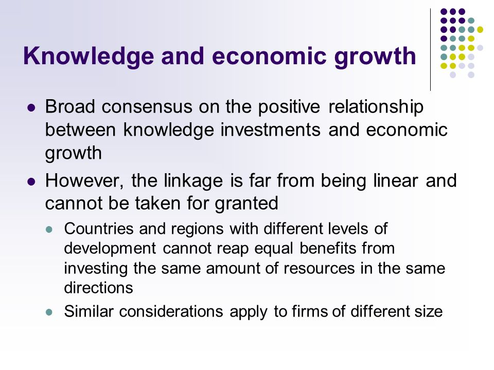 Knowledge and economic growth Broad consensus on the positive relationship between knowledge investments and economic growth However, the linkage is far from being linear and cannot be taken for granted Countries and regions with different levels of development cannot reap equal benefits from investing the same amount of resources in the same directions Similar considerations apply to firms of different size