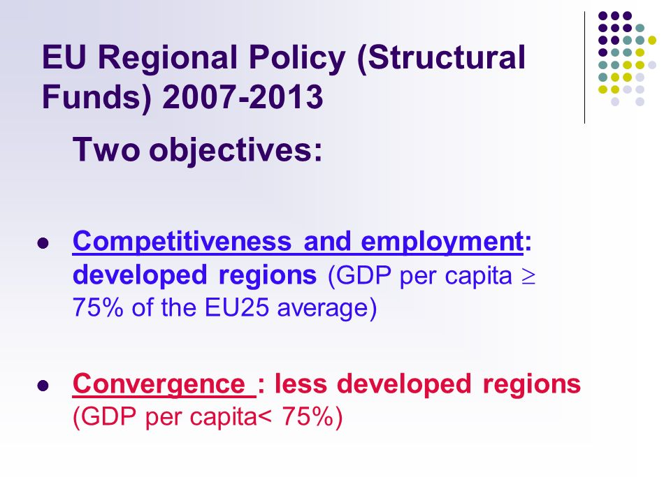 EU Regional Policy (Structural Funds) 2007-2013 Two objectives: Competitiveness and employment: developed regions (GDP per capita 75% of the EU25 average) Convergence : less developed regions (GDP per capita< 75%)