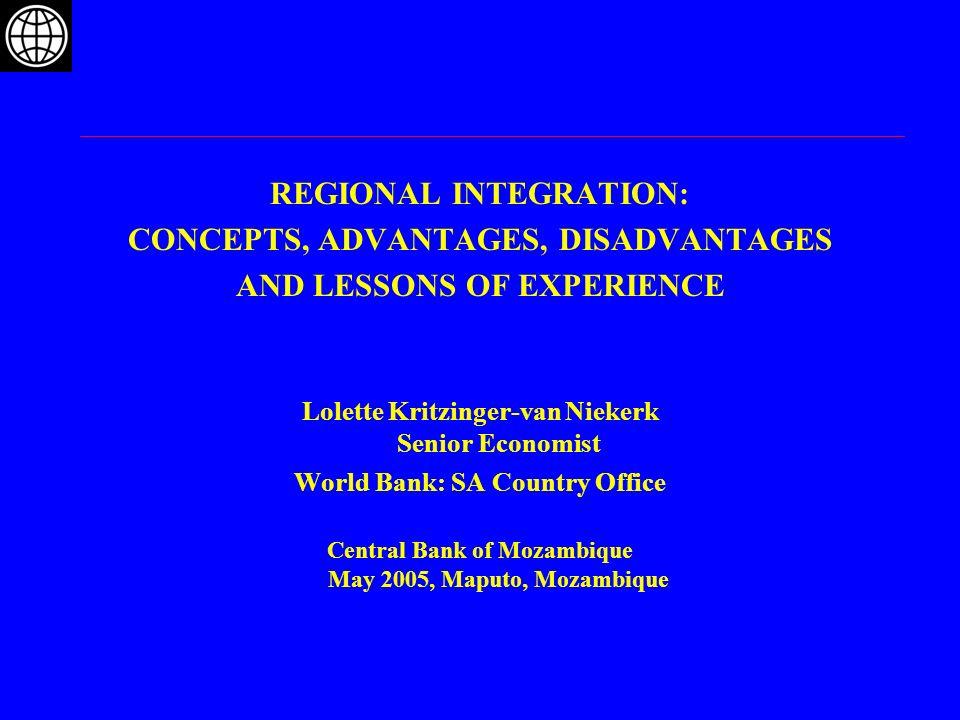 REGIONAL INTEGRATION: CONCEPTS, ADVANTAGES, DISADVANTAGES AND LESSONS OF EXPERIENCE Lolette Kritzinger-van Niekerk Senior Economist World Bank: SA Cou