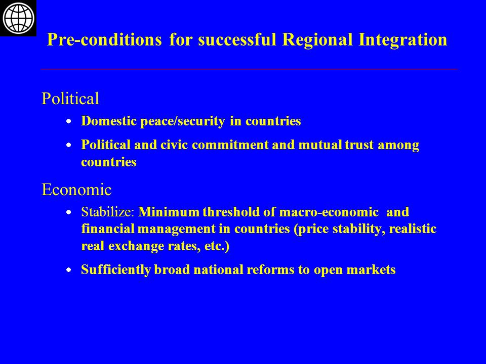 Pre-conditions for successful Regional Integration Political Domestic peace/security in countries Political and civic commitment and mutual trust amon