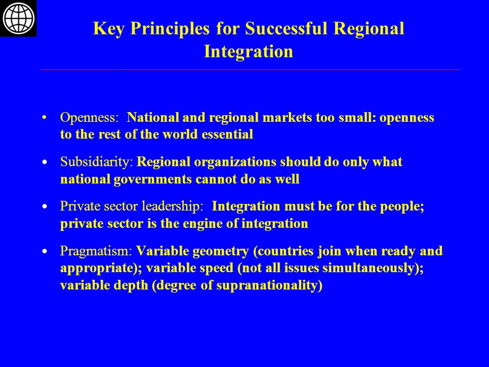 Key Principles for Successful Regional Integration Openness: National and regional markets too small: openness to the rest of the world essential Subs