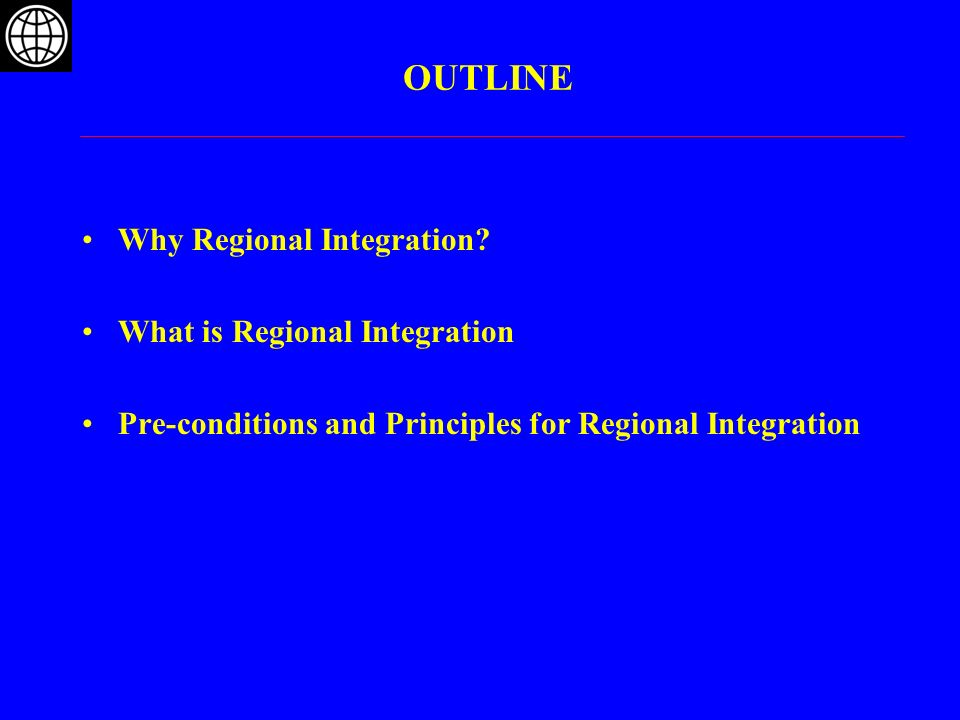 Pre-conditions for successful Regional Integration Political Domestic peace/security in countries Political and civic commitment and mutual trust among countries Economic Stabilize: Minimum threshold of macro-economic and financial management in countries (price stability, realistic real exchange rates, etc.) Sufficiently broad national reforms to open markets