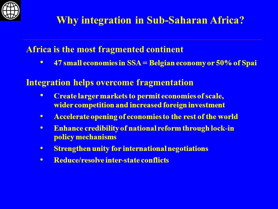 Africa is the most fragmented continent 47 small economies in SSA = Belgian economy or 50% of Spai Integration helps overcome fragmentation Create lar