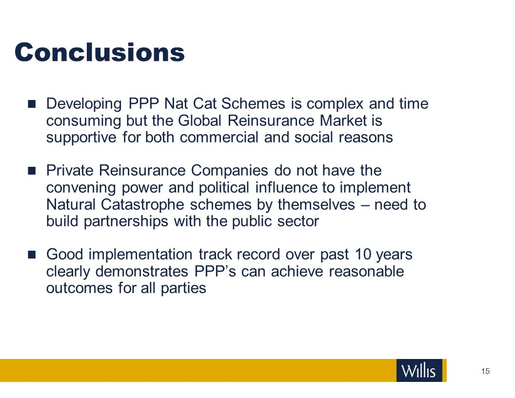 15 Conclusions Developing PPP Nat Cat Schemes is complex and time consuming but the Global Reinsurance Market is supportive for both commercial and so