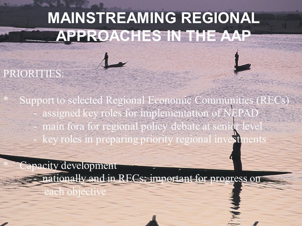 MAINSTREAMING REGIONAL APPROACHES IN THE AAP PRIORITIES: * Support to selected Regional Economic Communities (RECs) - assigned key roles for implement