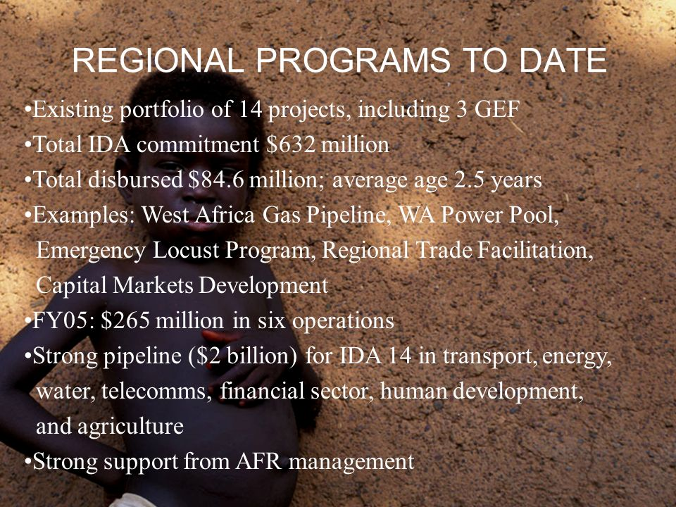 REGIONAL PROGRAMS TO DATE Existing portfolio of 14 projects, including 3 GEF Total IDA commitment $632 million Total disbursed $84.6 million; average