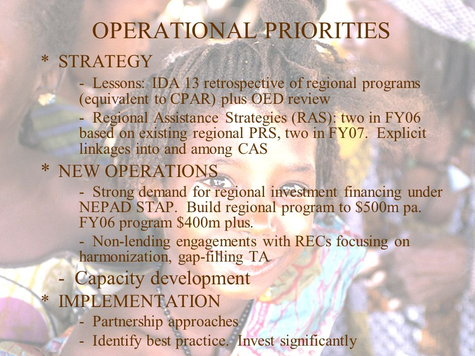 OPERATIONAL PRIORITIES *STRATEGY - Lessons: IDA 13 retrospective of regional programs (equivalent to CPAR) plus OED review - Regional Assistance Strat