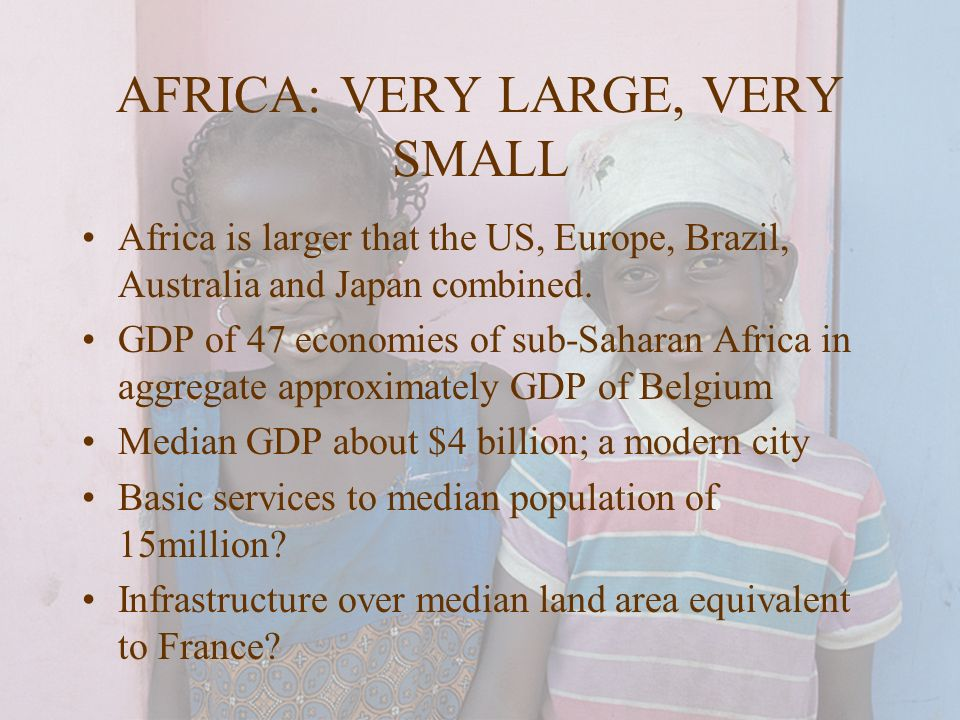 AFRICA: VERY LARGE, VERY SMALL Africa is larger that the US, Europe, Brazil, Australia and Japan combined. GDP of 47 economies of sub-Saharan Africa i