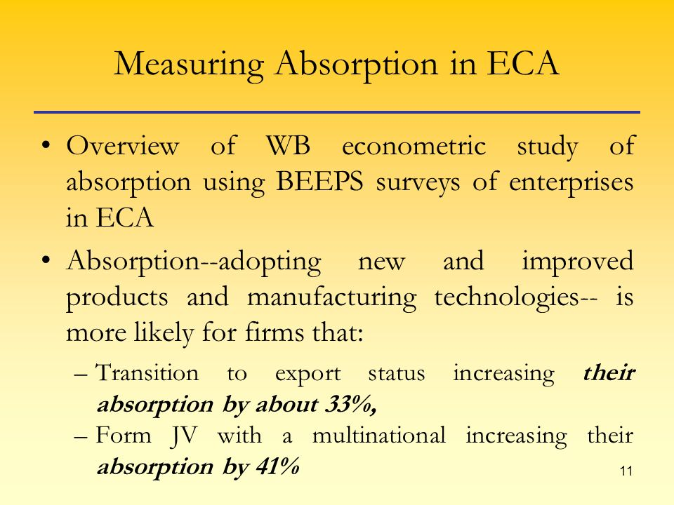 11 Measuring Absorption in ECA Overview of WB econometric study of absorption using BEEPS surveys of enterprises in ECA Absorption--adopting new and improved products and manufacturing technologies-- is more likely for firms that: –Transition to export status increasing their absorption by about 33%, –Form JV with a multinational increasing their absorption by 41%