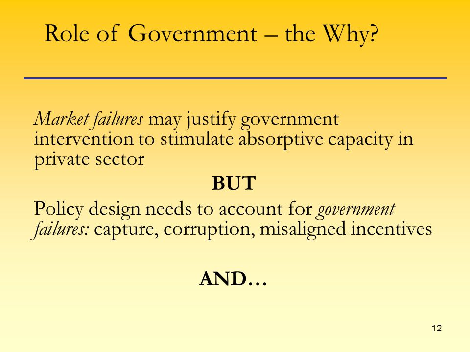 12 Market failures may justify government intervention to stimulate absorptive capacity in private sector BUT Policy design needs to account for government failures: capture, corruption, misaligned incentives AND… Role of Government – the Why