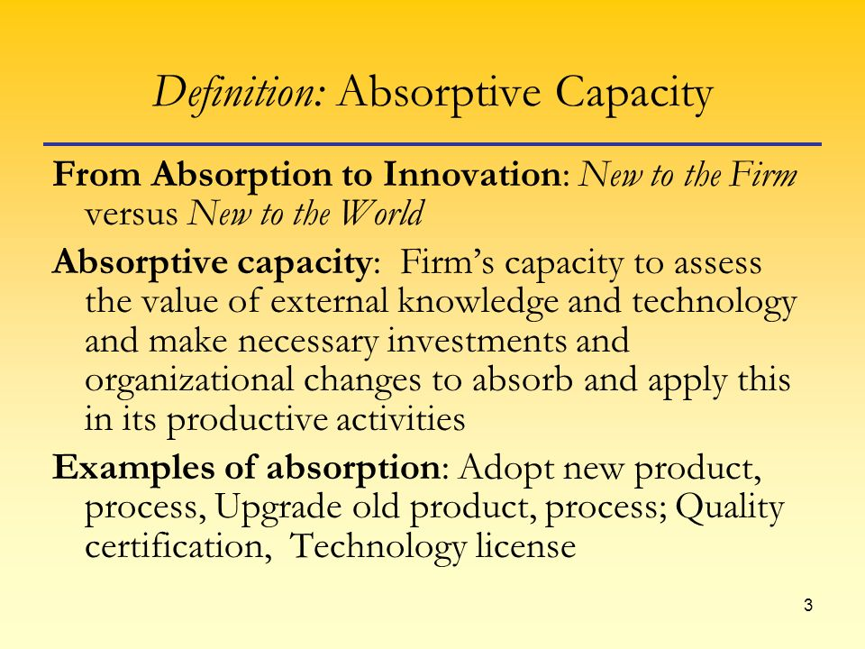 3 Definition: Absorptive Capacity From Absorption to Innovation: New to the Firm versus New to the World Absorptive capacity: Firms capacity to assess the value of external knowledge and technology and make necessary investments and organizational changes to absorb and apply this in its productive activities Examples of absorption: Adopt new product, process, Upgrade old product, process; Quality certification, Technology license