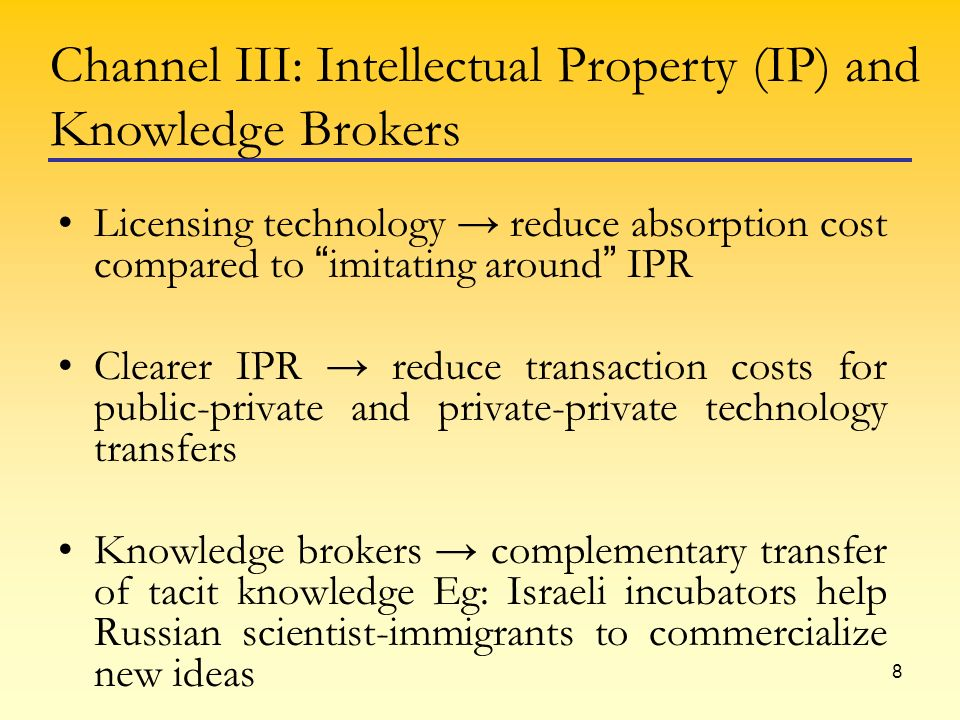 8 Licensing technology reduce absorption cost compared to imitating around IPR Clearer IPR reduce transaction costs for public-private and private-private technology transfers Knowledge brokers complementary transfer of tacit knowledge Eg: Israeli incubators help Russian scientist-immigrants to commercialize new ideas Channel III: Intellectual Property (IP) and Knowledge Brokers