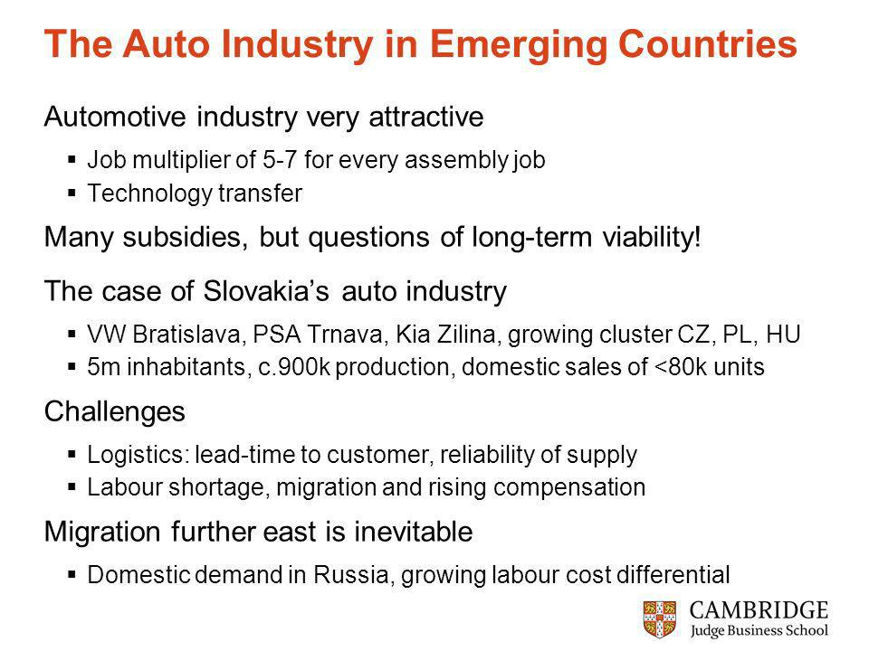 The Auto Industry in Emerging Countries Automotive industry very attractive Job multiplier of 5-7 for every assembly job Technology transfer Many subsidies, but questions of long-term viability.