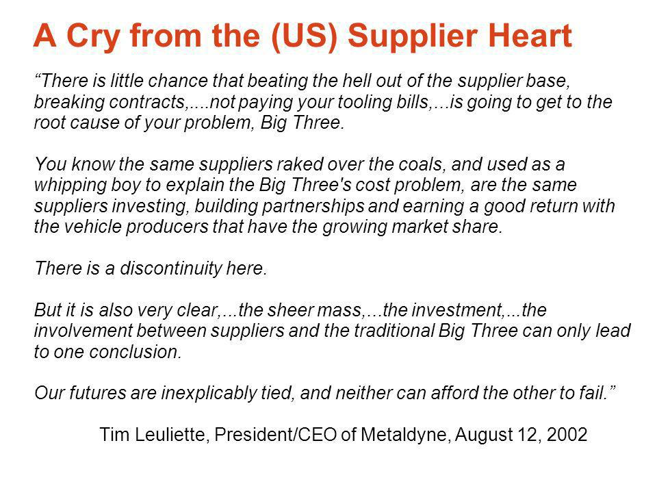 A Cry from the (US) Supplier Heart There is little chance that beating the hell out of the supplier base, breaking contracts,....not paying your tooling bills,...is going to get to the root cause of your problem, Big Three.