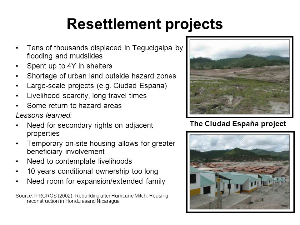 Resettlement projects Tens of thousands displaced in Tegucigalpa by flooding and mudslides Spent up to 4Y in shelters Shortage of urban land outside hazard zones Large-scale projects (e.g.