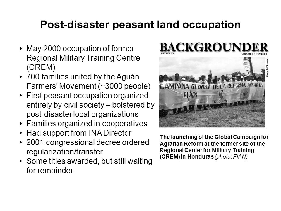 Post-disaster peasant land occupation May 2000 occupation of former Regional Military Training Centre (CREM) 700 families united by the Aguán Farmers Movement (~3000 people) First peasant occupation organized entirely by civil society – bolstered by post-disaster local organizations Families organized in cooperatives Had support from INA Director 2001 congressional decree ordered regularization/transfer Some titles awarded, but still waiting for remainder.
