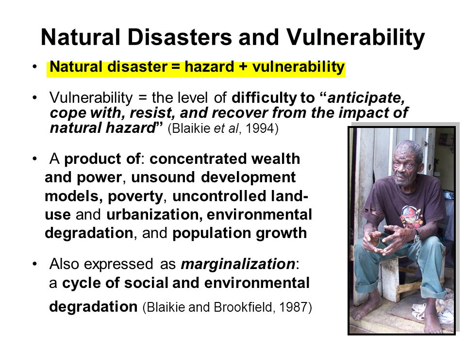 Natural Disasters and Vulnerability Natural disaster = hazard + vulnerability Vulnerability = the level of difficulty to anticipate, cope with, resist, and recover from the impact of natural hazard (Blaikie et al, 1994) A product of: concentrated wealth and power, unsound development models, poverty, uncontrolled land- use and urbanization, environmental degradation, and population growth Also expressed as marginalization: a cycle of social and environmental degradation (Blaikie and Brookfield, 1987)