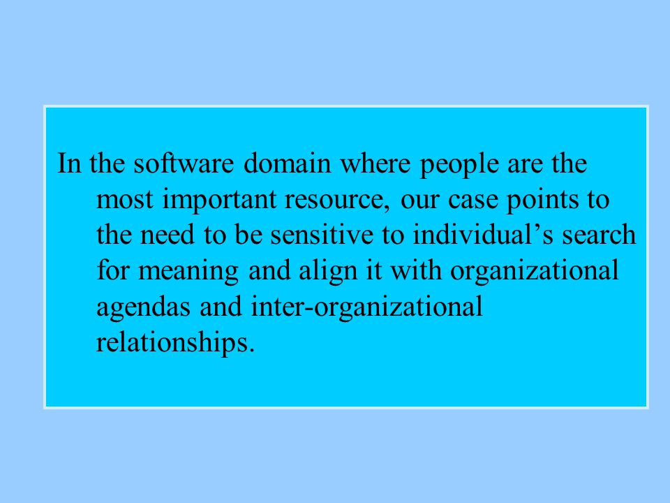 In the software domain where people are the most important resource, our case points to the need to be sensitive to individuals search for meaning and align it with organizational agendas and inter-organizational relationships.