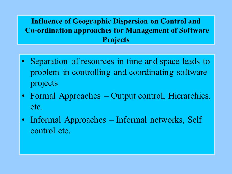 Influence of Geographic Dispersion on Control and Co-ordination approaches for Management of Software Projects Separation of resources in time and space leads to problem in controlling and coordinating software projects Formal Approaches – Output control, Hierarchies, etc.
