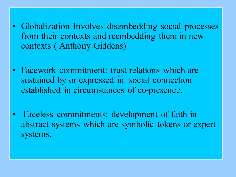 Globalization Involves disembedding social processes from their contexts and reembedding them in new contexts ( Anthony Giddens) Facework commitment: trust relations which are sustained by or expressed in social connection established in circumstances of co-presence.
