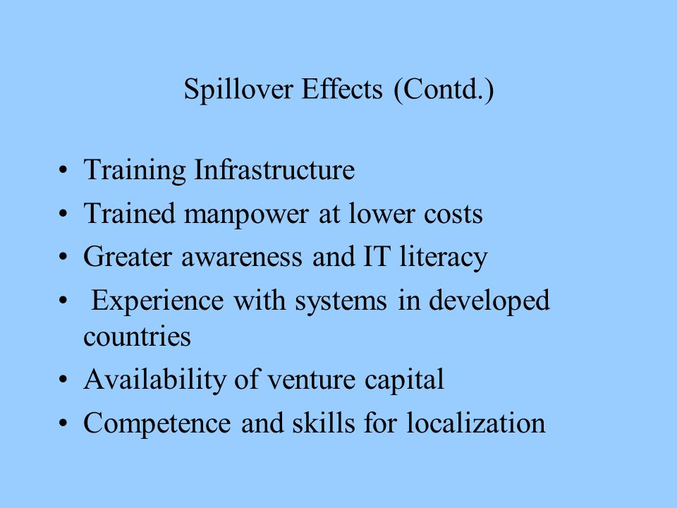 Spillover Effects (Contd.) Training Infrastructure Trained manpower at lower costs Greater awareness and IT literacy Experience with systems in developed countries Availability of venture capital Competence and skills for localization