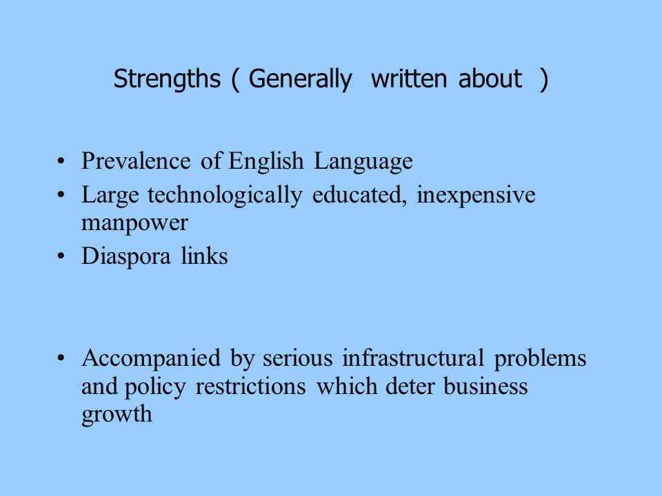 Strengths ( Generally written about ) Prevalence of English Language Large technologically educated, inexpensive manpower Diaspora links Accompanied b