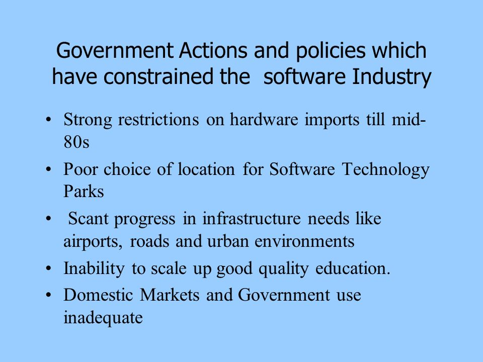 Government Actions and policies which have constrained the software Industry Strong restrictions on hardware imports till mid- 80s Poor choice of loca