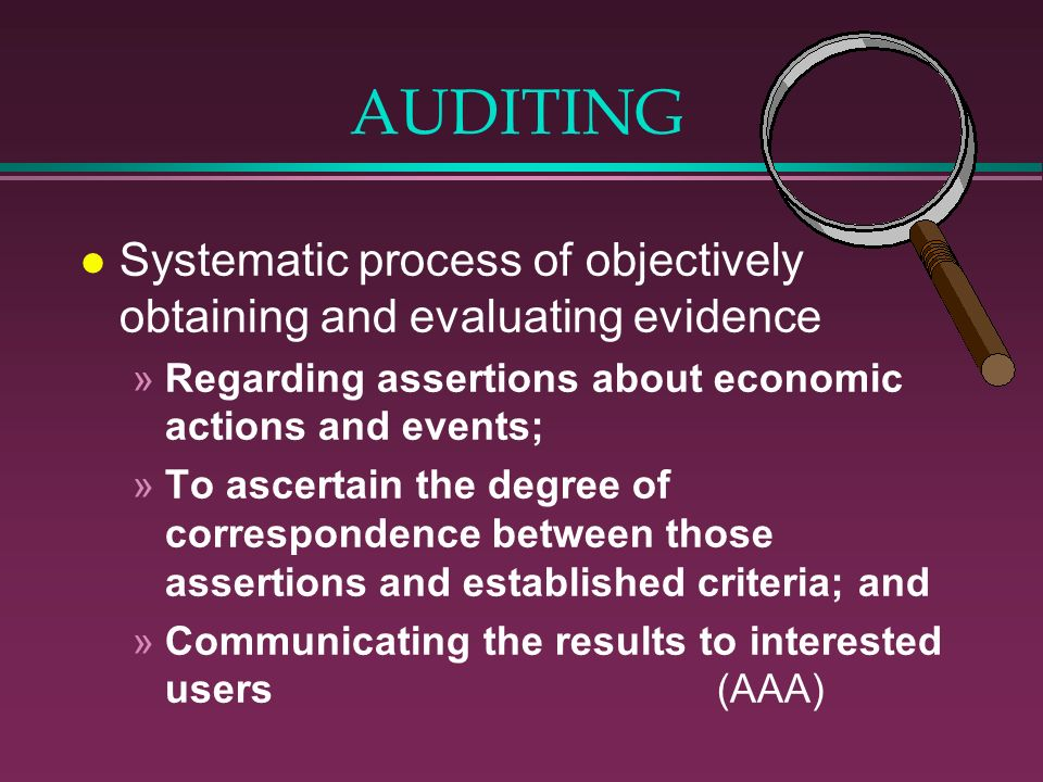 AUDITING l Systematic process of objectively obtaining and evaluating evidence »Regarding assertions about economic actions and events; »To ascertain