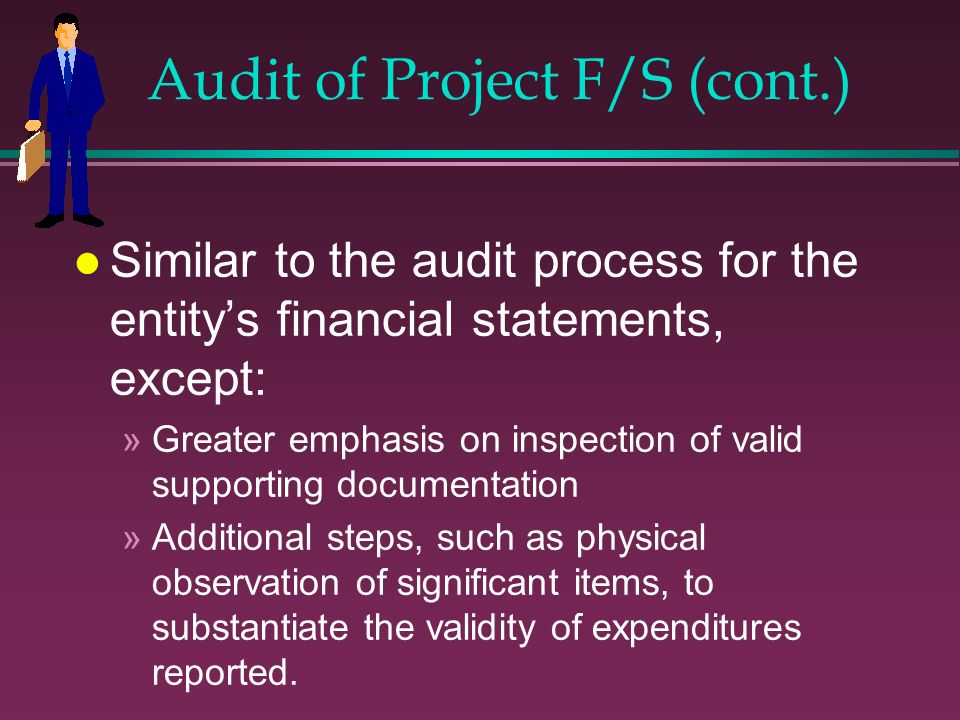 Audit of Project F/S (cont.) l Similar to the audit process for the entitys financial statements, except: »Greater emphasis on inspection of valid sup
